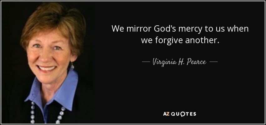 We mirror God's mercy to us when we forgive another. - Virginia H. Pearce