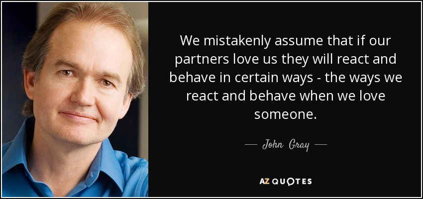 We mistakenly assume that if our partners love us they will react and behave in certain ways - the ways we react and behave when we love someone. - John  Gray