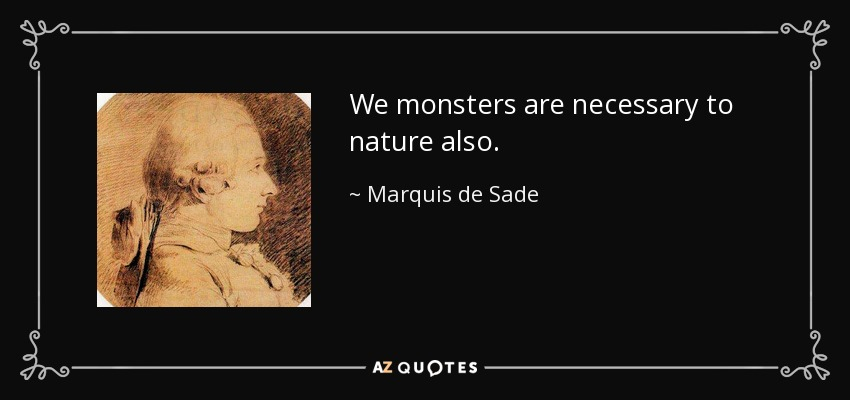 We monsters are necessary to nature also. - Marquis de Sade