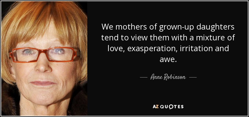We mothers of grown-up daughters tend to view them with a mixture of love, exasperation, irritation and awe. - Anne Robinson