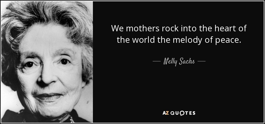 We mothers rock into the heart of the world the melody of peace. - Nelly Sachs