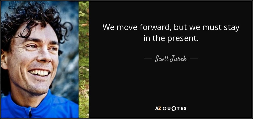 We move forward, but we must stay in the present. - Scott Jurek