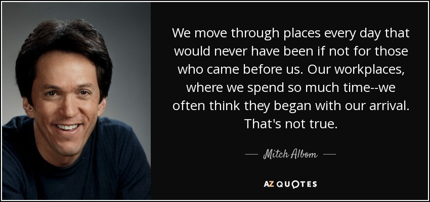 We move through places every day that would never have been if not for those who came before us. Our workplaces, where we spend so much time--we often think they began with our arrival. That's not true. - Mitch Albom