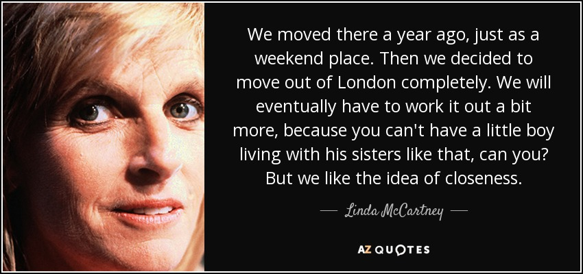 We moved there a year ago, just as a weekend place. Then we decided to move out of London completely. We will eventually have to work it out a bit more, because you can't have a little boy living with his sisters like that, can you? But we like the idea of closeness. - Linda McCartney