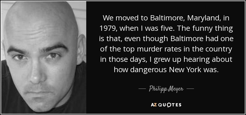 We moved to Baltimore, Maryland, in 1979, when I was five. The funny thing is that, even though Baltimore had one of the top murder rates in the country in those days, I grew up hearing about how dangerous New York was. - Philipp Meyer