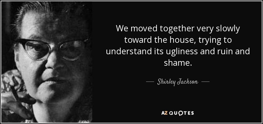We moved together very slowly toward the house, trying to understand its ugliness and ruin and shame. - Shirley Jackson