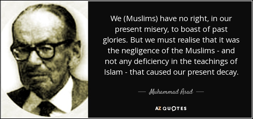 We (Muslims) have no right, in our present misery, to boast of past glories. But we must realise that it was the negligence of the Muslims - and not any deficiency in the teachings of Islam - that caused our present decay. - Muhammad Asad