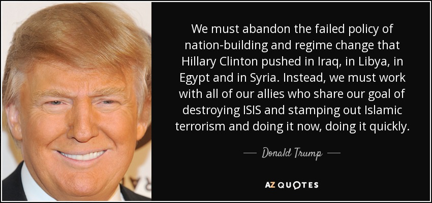 We must abandon the failed policy of nation-building and regime change that Hillary Clinton pushed in Iraq, in Libya, in Egypt and in Syria. Instead, we must work with all of our allies who share our goal of destroying ISIS and stamping out Islamic terrorism and doing it now, doing it quickly. - Donald Trump