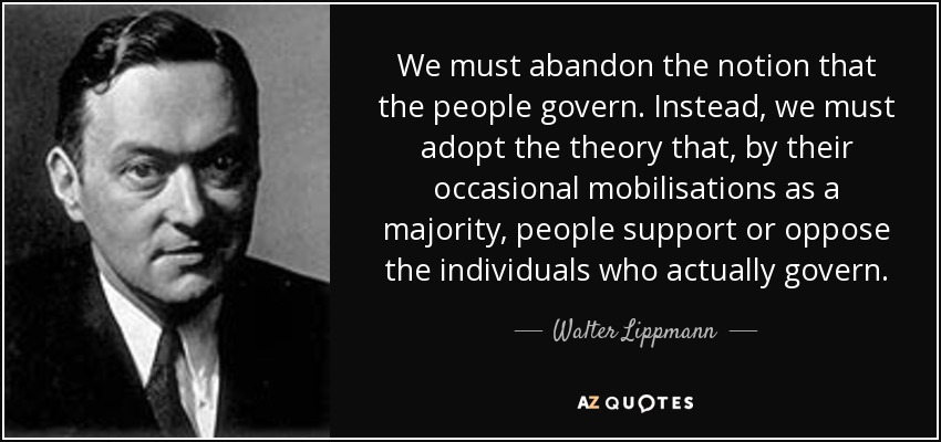 We must abandon the notion that the people govern. Instead, we must adopt the theory that, by their occasional mobilisations as a majority, people support or oppose the individuals who actually govern. - Walter Lippmann