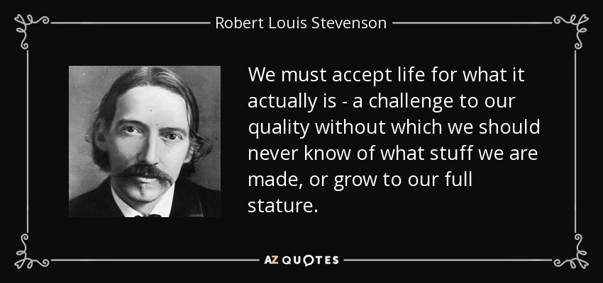 We must accept life for what it actually is - a challenge to our quality without which we should never know of what stuff we are made, or grow to our full stature. - Robert Louis Stevenson