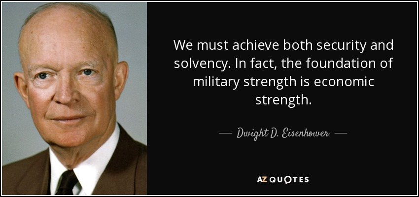 We must achieve both security and solvency. In fact, the foundation of military strength is economic strength. - Dwight D. Eisenhower