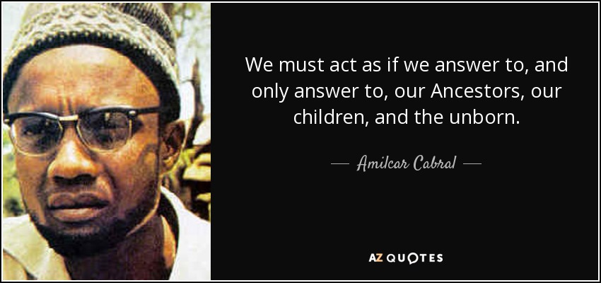 We must act as if we answer to, and only answer to, our Ancestors, our children, and the unborn. - Amilcar Cabral