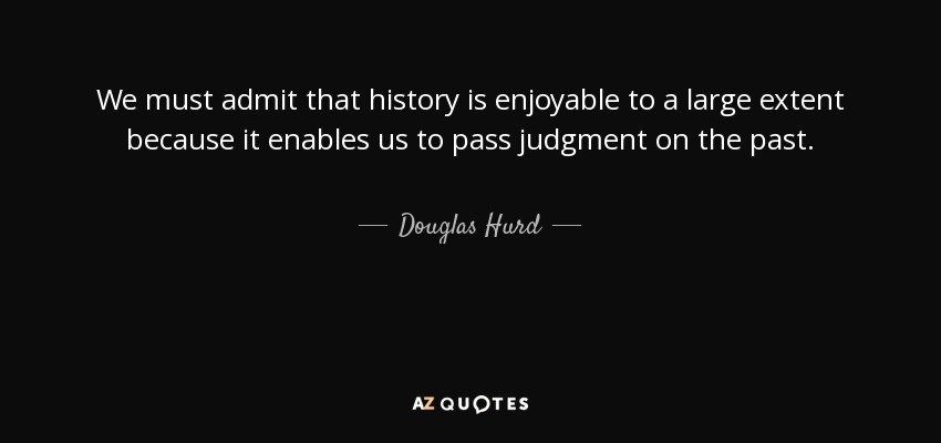 We must admit that history is enjoyable to a large extent because it enables us to pass judgment on the past. - Douglas Hurd