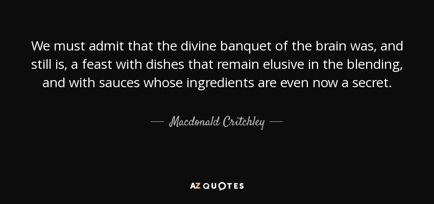 We must admit that the divine banquet of the brain was, and still is, a feast with dishes that remain elusive in the blending, and with sauces whose ingredients are even now a secret. - Macdonald Critchley