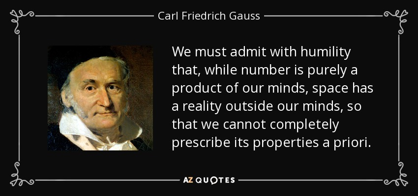 We must admit with humility that, while number is purely a product of our minds, space has a reality outside our minds, so that we cannot completely prescribe its properties a priori. - Carl Friedrich Gauss