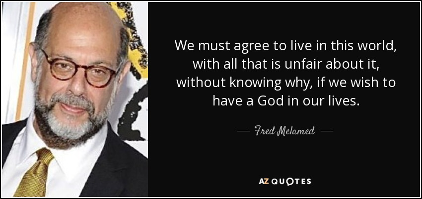 We must agree to live in this world, with all that is unfair about it, without knowing why, if we wish to have a God in our lives. - Fred Melamed