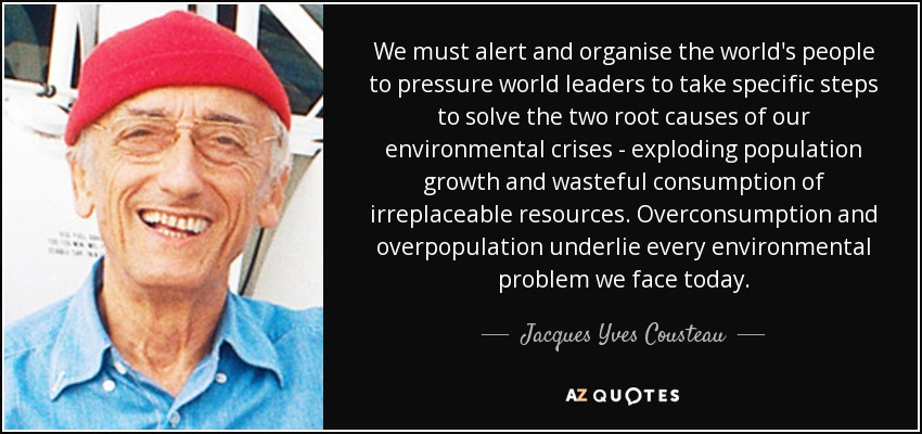 We must alert and organise the world's people to pressure world leaders to take specific steps to solve the two root causes of our environmental crises - exploding population growth and wasteful consumption of irreplaceable resources. Overconsumption and overpopulation underlie every environmental problem we face today. - Jacques Yves Cousteau
