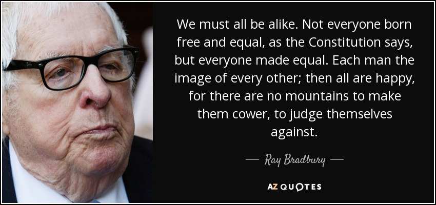 We must all be alike. Not everyone born free and equal, as the Constitution says, but everyone made equal. Each man the image of every other; then all are happy, for there are no mountains to make them cower, to judge themselves against. - Ray Bradbury