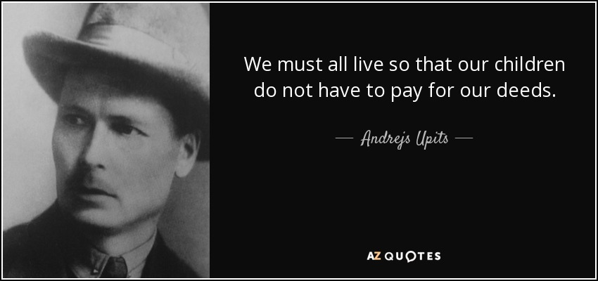 We must all live so that our children do not have to pay for our deeds. - Andrejs Upits