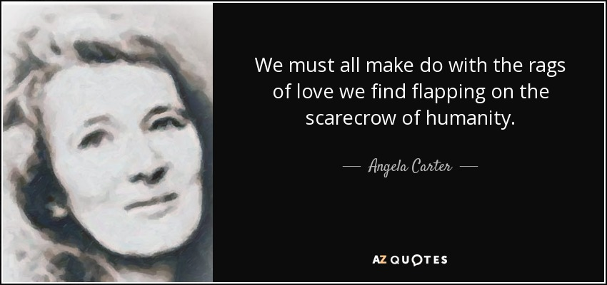 We must all make do with the rags of love we find flapping on the scarecrow of humanity. - Angela Carter