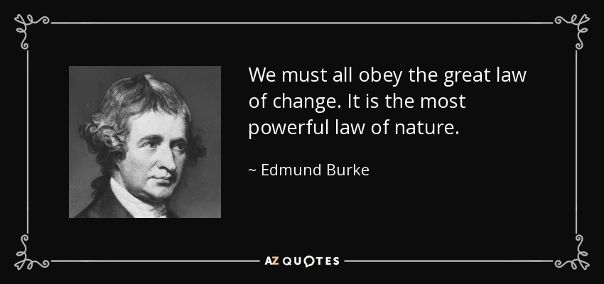 We must all obey the great law of change. It is the most powerful law of nature. - Edmund Burke