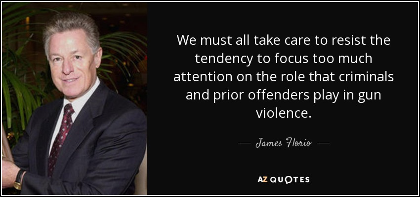 We must all take care to resist the tendency to focus too much attention on the role that criminals and prior offenders play in gun violence. - James Florio
