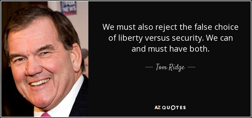 We must also reject the false choice of liberty versus security. We can and must have both. - Tom Ridge