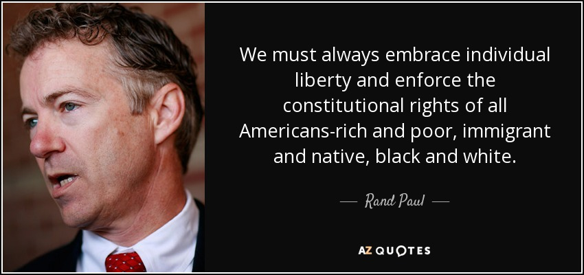 We must always embrace individual liberty and enforce the constitutional rights of all Americans-rich and poor, immigrant and native, black and white. - Rand Paul