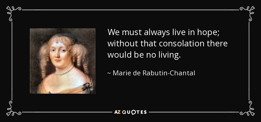 We must always live in hope; without that consolation there would be no living. - Marie de Rabutin-Chantal, marquise de Sevigne