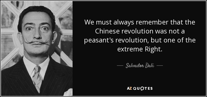 We must always remember that the Chinese revolution was not a peasant's revolution, but one of the extreme Right. - Salvador Dali