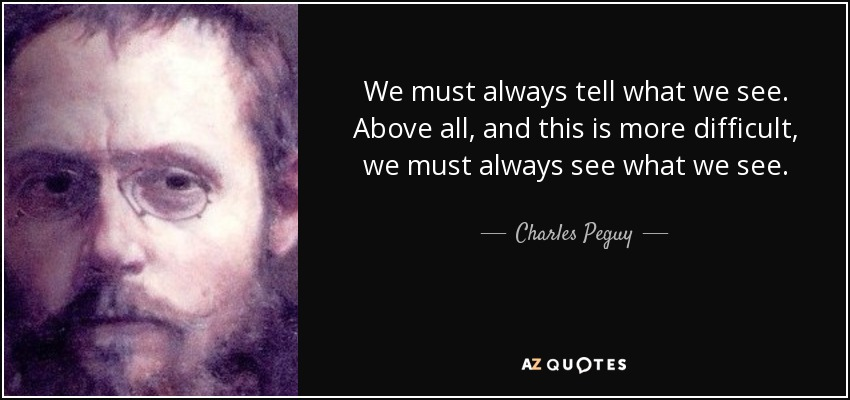 We must always tell what we see. Above all, and this is more difficult, we must always see what we see. - Charles Peguy