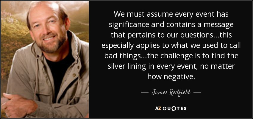 We must assume every event has significance and contains a message that pertains to our questions...this especially applies to what we used to call bad things...the challenge is to find the silver lining in every event, no matter how negative. - James Redfield