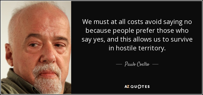 We must at all costs avoid saying no because people prefer those who say yes, and this allows us to survive in hostile territory. - Paulo Coelho