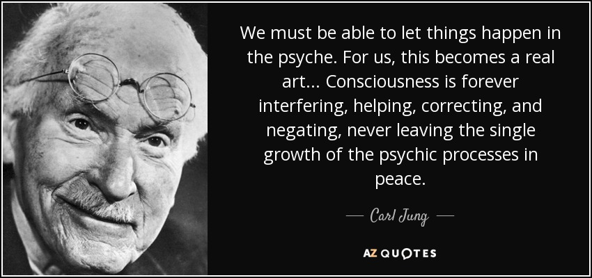 We must be able to let things happen in the psyche. For us, this becomes a real art... Consciousness is forever interfering, helping, correcting, and negating, never leaving the single growth of the psychic processes in peace. - Carl Jung