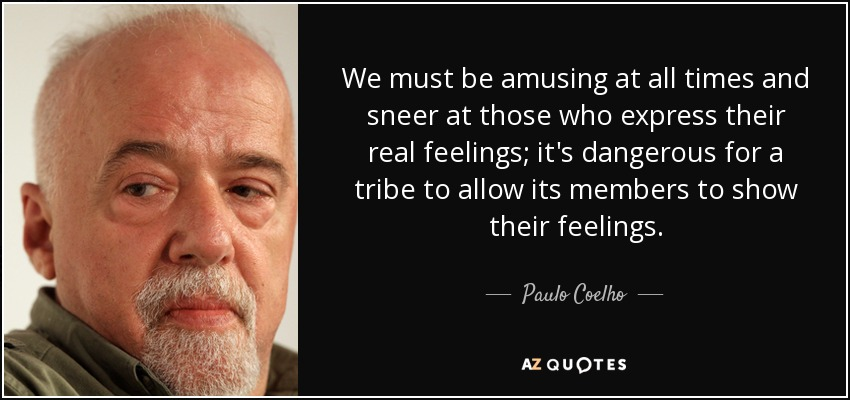 We must be amusing at all times and sneer at those who express their real feelings; it's dangerous for a tribe to allow its members to show their feelings. - Paulo Coelho