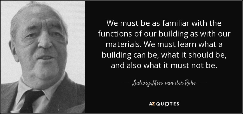 We must be as familiar with the functions of our building as with our materials. We must learn what a building can be, what it should be, and also what it must not be. - Ludwig Mies van der Rohe