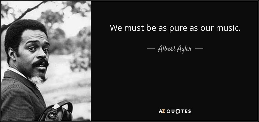We must be as pure as our music. - Albert Ayler