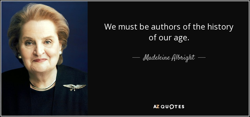 We must be authors of the history of our age. - Madeleine Albright