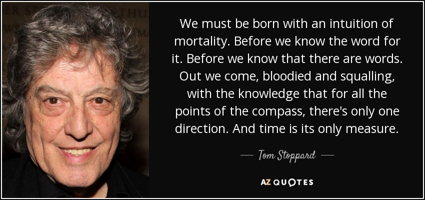 We must be born with an intuition of mortality. Before we know the word for it. Before we know that there are words. Out we come, bloodied and squalling, with the knowledge that for all the points of the compass, there's only one direction. And time is its only measure. - Tom Stoppard