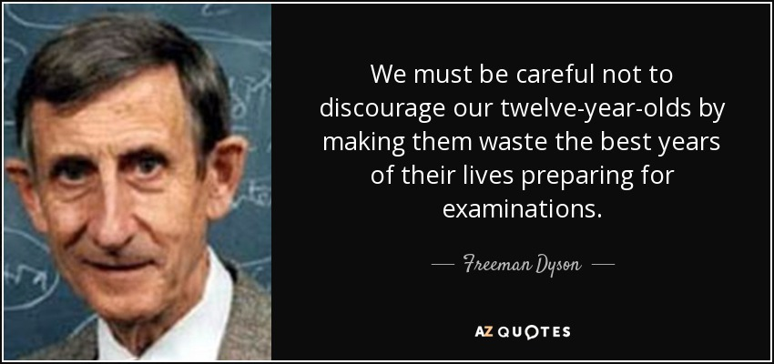 We must be careful not to discourage our twelve-year-olds by making them waste the best years of their lives preparing for examinations. - Freeman Dyson