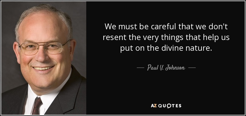 We must be careful that we don't resent the very things that help us put on the divine nature. - Paul V. Johnson