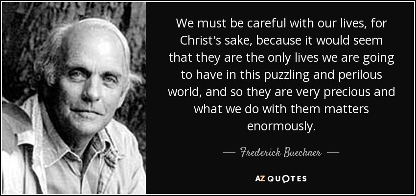 We must be careful with our lives, for Christ's sake, because it would seem that they are the only lives we are going to have in this puzzling and perilous world, and so they are very precious and what we do with them matters enormously. - Frederick Buechner