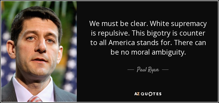 We must be clear. White supremacy is repulsive. This bigotry is counter to all America stands for. There can be no moral ambiguity. - Paul Ryan