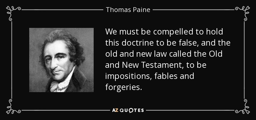 We must be compelled to hold this doctrine to be false, and the old and new law called the Old and New Testament, to be impositions, fables and forgeries. - Thomas Paine