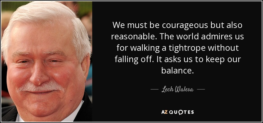 We must be courageous but also reasonable. The world admires us for walking a tightrope without falling off. It asks us to keep our balance. - Lech Walesa