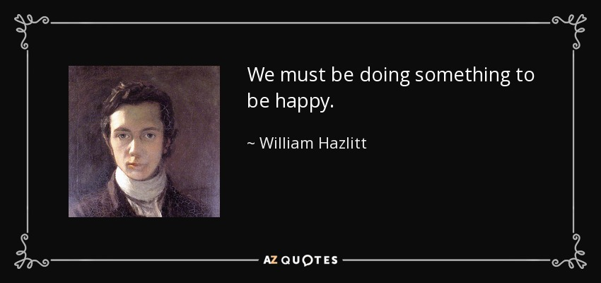 We must be doing something to be happy. - William Hazlitt