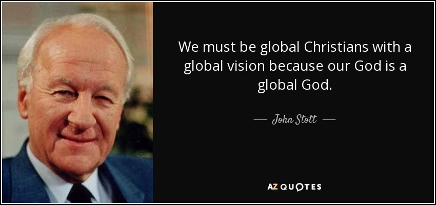 We must be global Christians with a global vision because our God is a global God. - John Stott