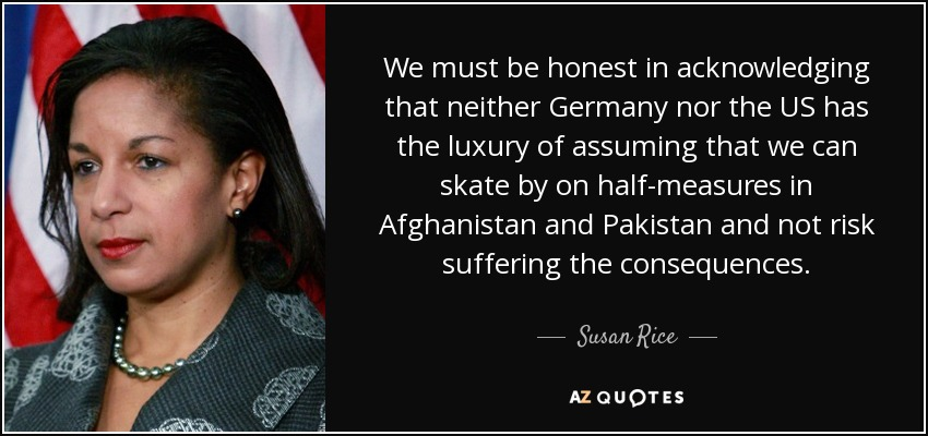 We must be honest in acknowledging that neither Germany nor the US has the luxury of assuming that we can skate by on half-measures in Afghanistan and Pakistan and not risk suffering the consequences. - Susan Rice