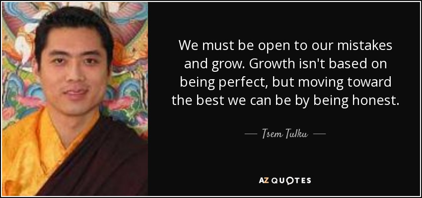 We must be open to our mistakes and grow. Growth isn't based on being perfect, but moving toward the best we can be by being honest. - Tsem Tulku