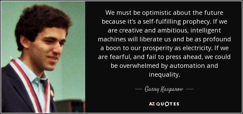 We must be optimistic about the future because it's a self-fulfilling prophecy. If we are creative and ambitious, intelligent machines will liberate us and be as profound a boon to our prosperity as electricity. If we are fearful, and fail to press ahead, we could be overwhelmed by automation and inequality. - Garry Kasparov